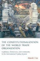 Cover image for The constitutionalization of the world trade organization : legitimacy, democracy, and community in the international trading system