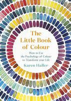 Cover image for The Little Book of Colour : How to Use the Psychology of Colour to Transform Your Life