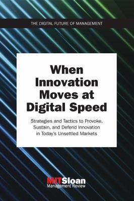 Cover image for When Innovation Moves at Digital Speed : Strategies and Tactics to Provoke, Sustain, and Defend Innovation in Today's Unsettled Markets