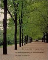 Cover image for Invisible gardens : the search for modernism in the American landscape