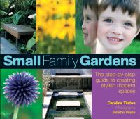 Cover image for Small family gardens : a step-by-step guide to creating stylish modern spaces