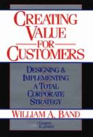Cover image for Creating value for customers : designing and implementing a total corporate strategy