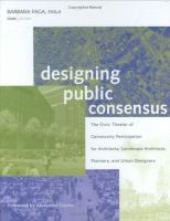 Cover image for Designing public consensus : the civic theater of community participation for architects, landscape architects, planners, and urban designers