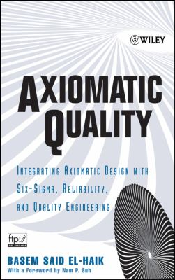 Cover image for Axiomatic quality : integrating axiomatic design with six-sigma, reliability, and quality engineering