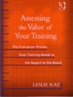 Cover image for Assessing the value of your training : the evaluation process from training needs to the report to the board