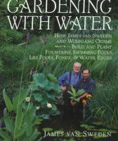 Cover image for Gardening with water : how James van Sweden and Wolfgang Oehme plant fountains, lily ponds, swimming pools, ponds, water edges
