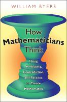 Cover image for How mathematicians think : using ambiguity, contradiction, and paradox to create mathematics