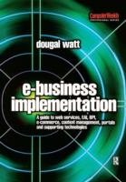 Cover image for E-Business implementation : a guide to web services, EAI, BPI, e-commerce, content management, portals, and supporting technologies