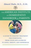 Cover image for The American Institute of Homeopathy handbook for parents : a guide to healthy treatment for everything from colds and allergies to ADHD, obesity, and depression
