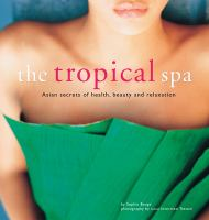 Cover image for The tropical spa : Asian secrets of health, beauty and relaxation