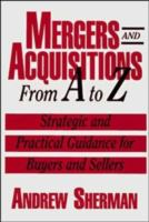 Cover image for Mergers and acquisitions from A to Z : strategic and practical guidance for small- and middle-market buyers and sellers