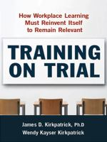 Cover image for Training on trial : how workplace learning must reinvent itself to remain relevant