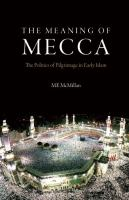 Cover image for The meaning of Mecca : the politics of pilgrimage in early Islam