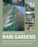 Cover image for Rain gardens : managing water sustainably in the garden and designed landscape