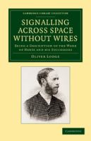 Cover image for Signalling across space without wires : being a description of the work of Hertz & his successors