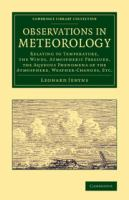 Cover image for Observations in meteorology : relating to temperature, the winds, atmospheric pressure, the aqueous phenomena of the atmosphere, weather-changes, etc.