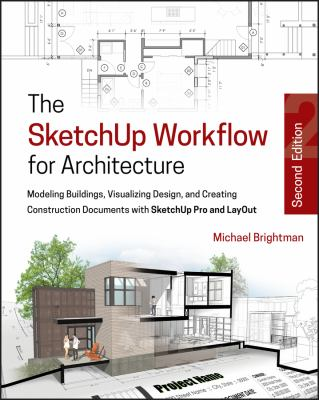 Cover image for The SKETCHUP WORKFLOW FOR ARCHITECTURE : Modeling Buildings, Visualizing Design, and Creating Construction Documents with SketchUp Pro and LayOut
