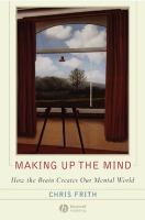 Cover image for Making up the mind : how the brain creates our mental world