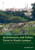 Cover image for Architecture and urban form in Kuala Lumpur : race and chinese spaces in a postcolonial City
