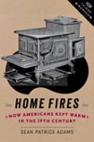 Cover image for Home fires : how Americans kept warm in the nineteenth century
