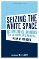 Cover image for Seizing the white space : business model innovation for growth and renewal