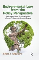 Cover image for Environmental law from the policy perspective : understanding how legal frameworks influence environmental problem solving