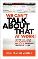 Cover image for WE CAN'T TALK ABOUT THAT AT WORK! : HOW TO TALK ABOUT RACE, RELIGION, POLITICS, AND OTHER POLARIZING TOPICS