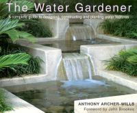 Cover image for The water gardener : a complete guide to designing, constructing and planting water features