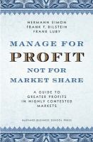 Cover image for Manage for profit, not for market share : a guide to greater profits in highly contested markets
