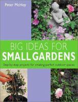 Cover image for Big ideas for small gardens : step-by-step projects for creating perfect outdoor spaces