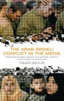Cover image for The Arab-Israeli conflict in the media : producing shared memory and national identity in the global television era