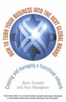 Cover image for How to turn your business into the next global brand : creating and managing a franchised network