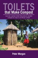Cover image for Toilets that make compost : low-cost, sanitary toilets that produce valuable compost for crops in an African context