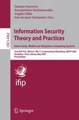 Cover image for Information security theory and practices :smart cards, mobile and ubiquitous computing systems ; First IFIP TC6/W G 8.8/ WG 11.2 International Workshop, WISTP 2007, Heraklion, Crete, Greece, May 9-11, 2007 : proceedings