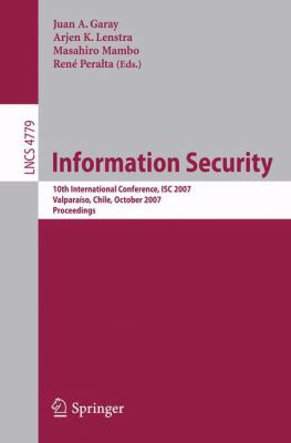 Cover image for Information Security 10th International Conference, ISC 2007, Valparaiso, Chile, October 9-12, 2007: Proceedings