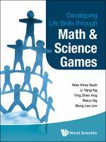 Cover image for Developing life skills through: math & science games / Wee Khee Seah, Li Yang Ng, Ying Zhen Ang, eico Ng, edited by Beng Lee Lim