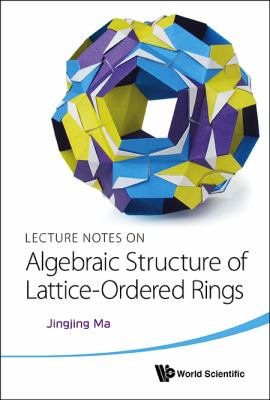 Cover image for Lecture notes on algebraic structure of lattice-ordered rings / Jingjing Ma