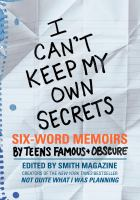 Cover image for I can't keep my own secrets : six-word memoirs by teens famous + obscure : from Smith magazine