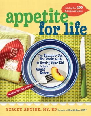 Cover image for Appetite for life : the thumbs up, no yucks guide to getting your kid to be a great eater-including over 100 kid-approved recipes