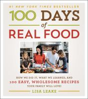 Cover image for 100 days of real food : how we did it, what we learned, and 100 easy, wholesome recipes your family will love