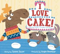 Cover image for I love cake! : starring Rabbit, Porcupine, and Moose