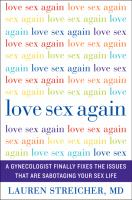 Cover image for Love sex again : a gynecologist finally fixes the issues that are sabotaging your sex life