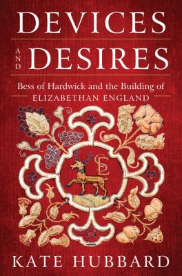 Cover image for Devices and desires : Bess of Hardwick and the building of Elizabethan England