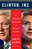 Cover image for Clinton, Inc. : the audacious rebuilding of a political machine
