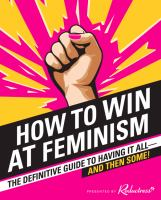 Cover image for How to win at feminism : the definitive guide to having it all--and then some!