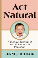 Cover image for Act natural : a cultural history of misadventures in parenting