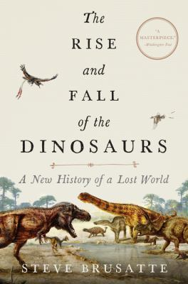 Cover image for The rise and fall of the dinosaurs : a new history of a lost world