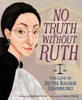 Cover image for No truth without Ruth : the life of Ruth Bader Ginsburg