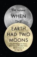 Cover image for When the earth had two moons : cannibal planets, icy giants, dirty comets, dreadful orbits, and the origins of the night sky