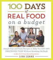 Cover image for 100 days of real food on a budget : simple tips and tasty recipes to help you cut out processed food without breaking the bank